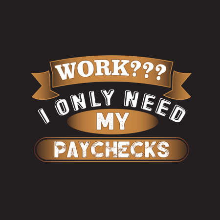 Funny Work Quote. I only need my paychecks