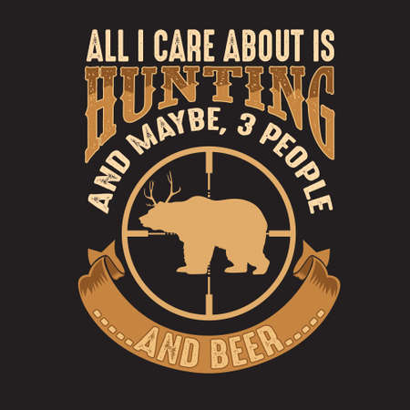 Hunting Quote and saying. All I care about is Hunting and maybe, 3 people and beer