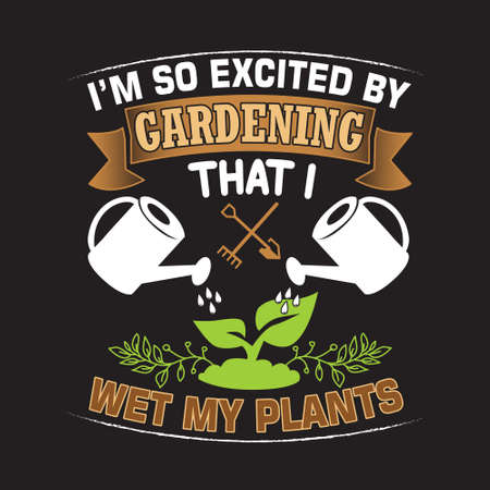 Gardening Quote. I m so excited by gardening that I wet my plants