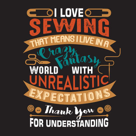Sewing Quote and saying. I love sewing that means I live in a crazy fantasy