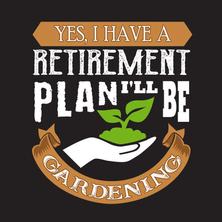 Gardening Quote. Yes, I have retirement Plan I will be gardening