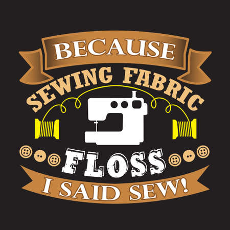 Sewing Quote and saying. Because sewing fabric floss I said sew Illustration