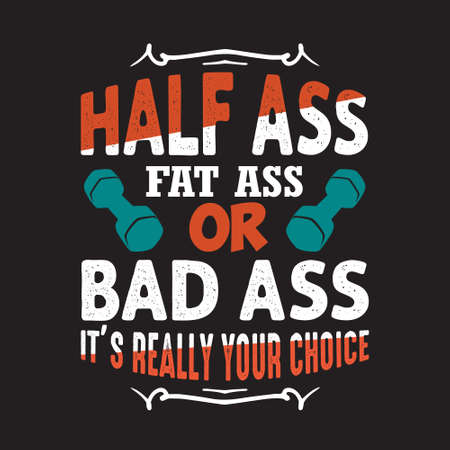 Gym Quote and Saying. Half ass fat ass or bad ass