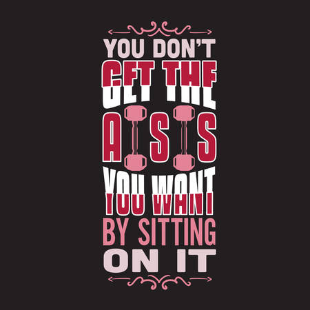Gym Quote and Saying. You dont get the ass you want by sitting on it