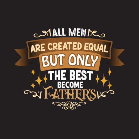 Father Day Quote and Saying. All men are created equal but only the best become fathers Imagens - 126490083