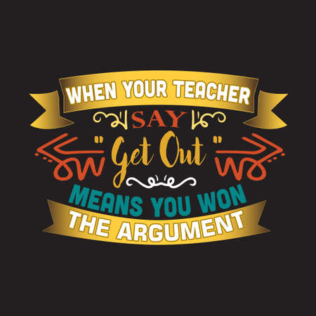 Teacher Quote and Saying. When your teacher say get out means you won the argument Illustration