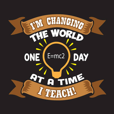 Teacher Quote and Saying. I am changing the world one day at a time I teach Ilustrace