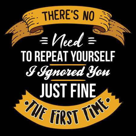 Motivation Quote and Slogan, good for Tee Print. There is no need to repeat yourself I ignored you just fine the first time Иллюстрация