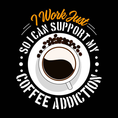 I work Just so I can support my coffee addiction. Coffee Quote and Slogan, good for T-Shirt Design. Cup of coffee and beans vector illustration Ilustração