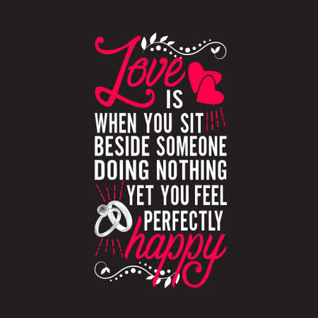 Wedding Quotes and Slogan good for T-Shirt. Love is When You Sit Beside Someone Doing Nothing Yet You Feel Perfectly Happy.