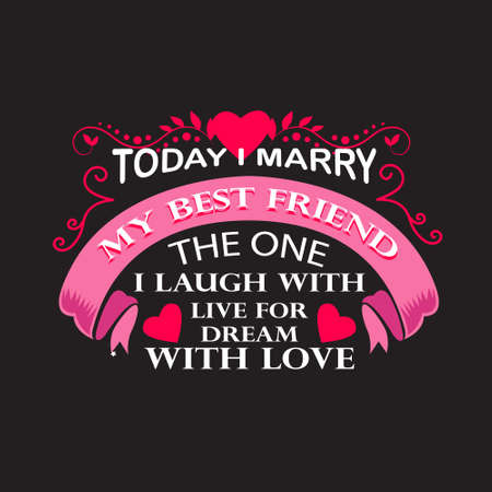 Wedding Quotes and Slogan good for T-Shirt. Today I Marry My Best Friend The One I Laugh With Live for Dream With Love.
