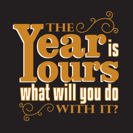 New Year Quote and Slogan good for T-Shirt. The year is yours what will you do with it?