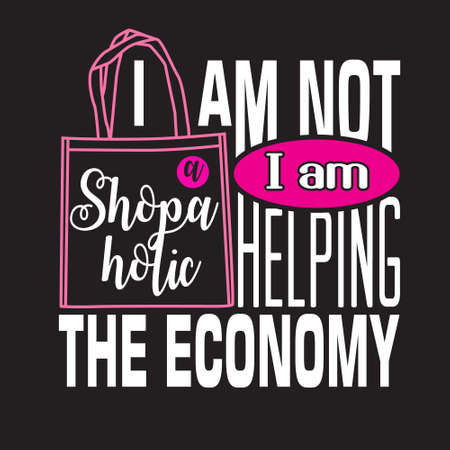 Shopping Quotes and Slogan good for T-Shirt. I am Not a Shopaholic I am Helping The Economy.