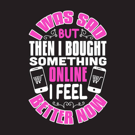 Shopping Quotes and Slogan good for T-Shirt. I Was Sad but Then I Bought Something Online I Feel Better Now.
