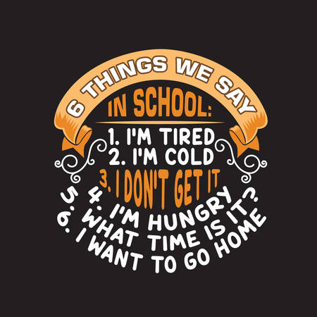 School Quotes and Slogan good for T-Shirt. 6 Things We Say In School: 1. I'm Tired 2. I'm Cold 3. I Don't Get It 4. I'm Hungry 5. What Time Is It? 6 I Want To Go Home.  イラスト・ベクター素材