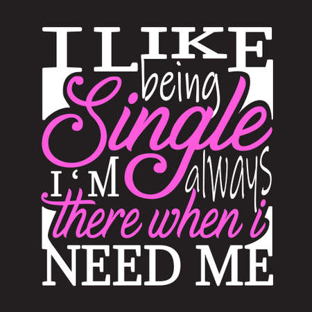 Single Quotes and Slogan good for T-Shirt. I Like Being Single I'm Always There when I Need Me.