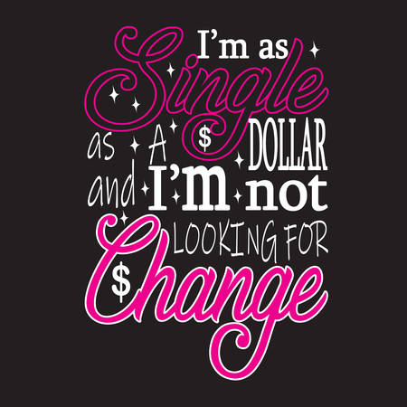 Single Quotes and Slogan good for T-Shirt. I'm as Single as A Dollar and I'm Not Looking For Change.