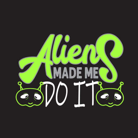 Aliens Quotes and Slogan good for T-Shirt. Aliens Made Me Do It.