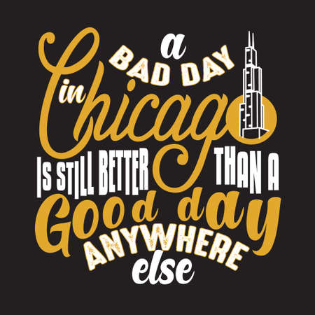Chicago Quotes and Slogan good for T-Shirt. A Bad Day In Chicago Is Still Better Than A Good Day Anywhere Else.