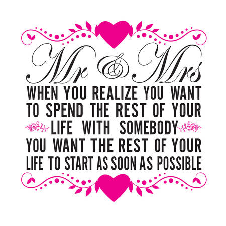 Wedding Quotes and Slogan good for T-Shirt. Mr & Mrs When You Realize You Want to Spend The Rest of Your Life with Somebody You Want The Rest of Your Life to Start As Soon As Possible.
