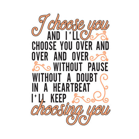 Wedding Quotes and Slogan good for T-Shirt. I Choose You and Ill Choose You Over and Over and Over Without Pause Without a Doubt in A Heartbeat Ill Keep Choosing You.