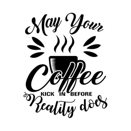 May your Coffee kick in before reality does. Coffee quotes Good for Craft Illustration
