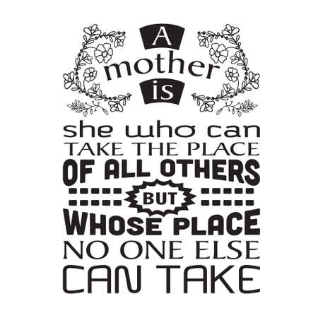 Mother Quote. A mother is she who can take the place of all others.