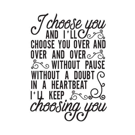 Wedding Quotes and Slogan good for T-Shirt. I Choose You and I'll Choose You Over and Over and Over Without Pause Without a Doubt in A Heartbeat I'll Keep Choosing You.