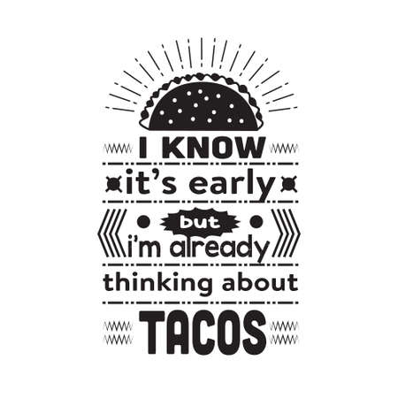 Taco Quote. I know it s early but I m already thinking about tacos.