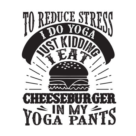 Food and Drink Quote good for print designTo reduce Stress I do Yoga, Just Kidding I eat Cheeseburger in Yoga pants