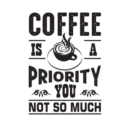Coffee Quote and saying. Coffee is a priority you not so much