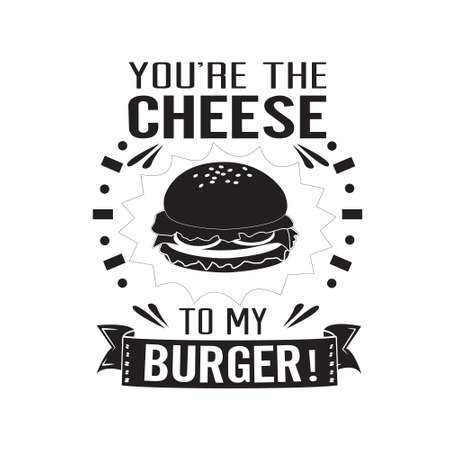 Burger Quote. You are the cheese to my burger.