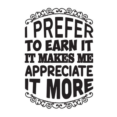 Motivation Slogan and Quote. I prefer to earn it, it makes me appreciate it more