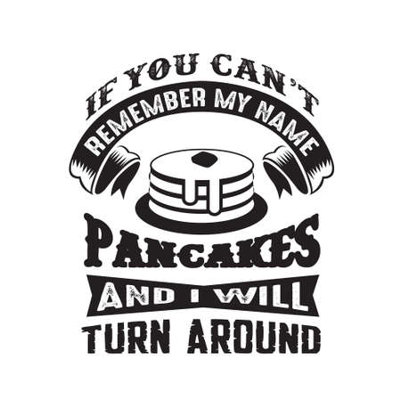 If you can t remember my name just say Pancakes and I will turn around. Food and drink quote