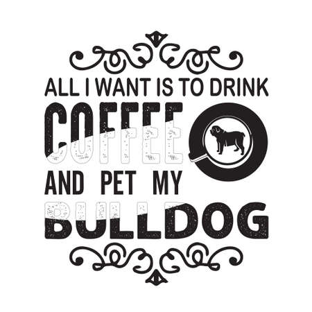 Coffee Quote and saying. All I want is to drink coffee and pet my bulldog
