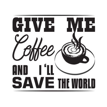 Coffee Quote and saying. Give me coffee and I will save the world