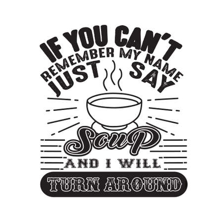 If you can t remember my name just say Soup and I will turn around. Food and drink quote