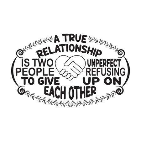 Love Quote. A True Relationship is two on perfect people refusing to give up on each other.