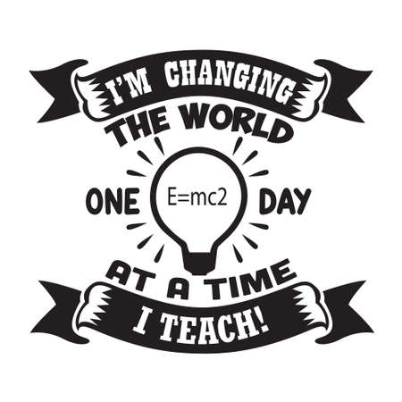 Teacher Quote and Saying. I am changing the world one day at a time I teach 일러스트