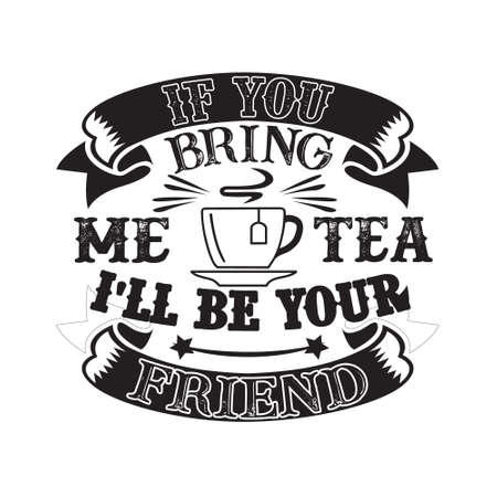 Food and drink Quote. If you bring me Tea I ll be your friend