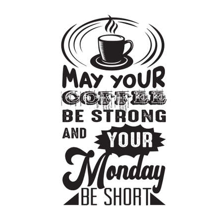 Coffee Quote. May your coffee be strong and your monday be short.