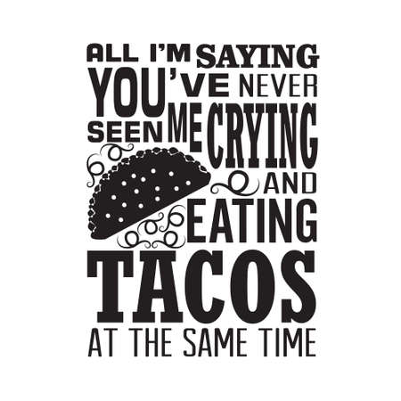 Tacos Quote. All I am saying you have never seen me crying and eating tacos.