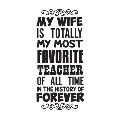 Teacher Quote and Saying. My wife is totally my most favorite teacher