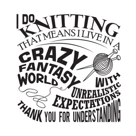 Knitting Quote. I do knitting that means I live in a crazy fantasy world