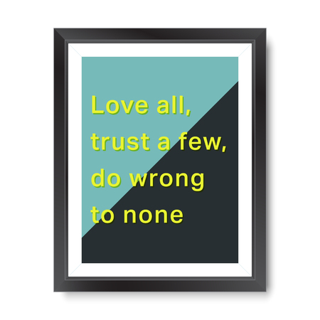none: Quote motivational poster. Inspirational quote picture frame design. Love all, trust a few, do wrong to none. Vector illustration.
