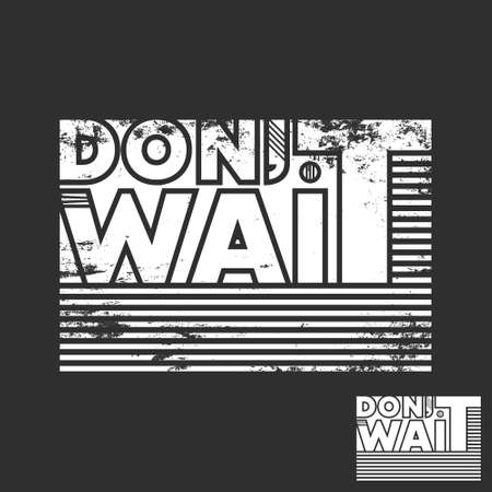 Do not wait t-shirt print. Minimal design for t shirts applique, fashion slogan, badge, label clothing, jeans, and casual wear. Vector illustration