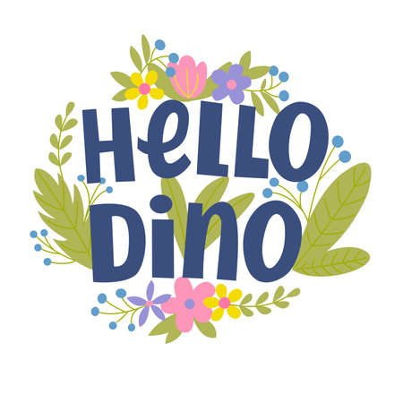 Vector image with the inscription - hello dino, flowers and leaves. For the design of postcards, posters, prints for t-shirts, notebook covers, packages, banners