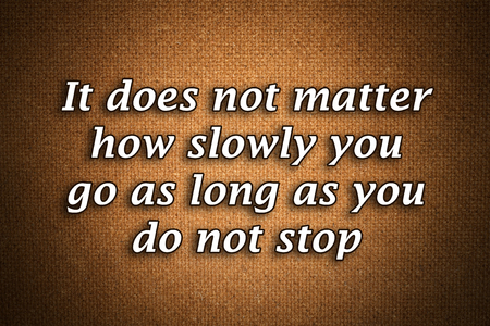 It does not matter how slowly you go as long as you do not stop.A famous inspirational motivating quote by Confucius.Grunge background with gradient effect