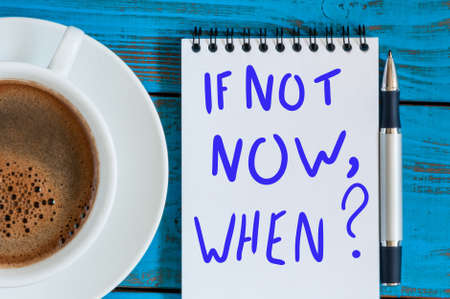 If Not Now When - question in note at workplace with morning coffee cup. Goals Ambition Concept Stock Photo