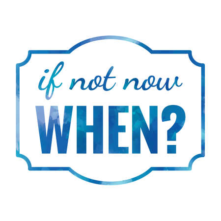 when: if not now when
